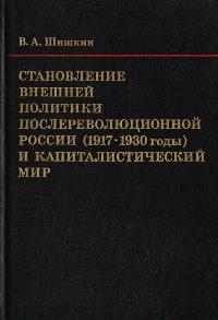 Шишкин В.А. * Становление внешней политики послереволюционной России (1917-1930 годы) и капиталистический мир * Книга